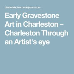 Early Gravestone Art in Charleston – Charleston Through an Artist's eye