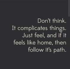 Don't think. Just feel, and if it feels like home, then follow it's path.