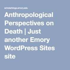 Anthropological Perspectives on Death | Just another Emory WordPress Sites site
