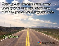 Your goals are the road maps that guide you and show you what is possible for your life. / Les Brown