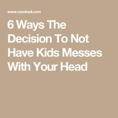 6 Ways The Decision To Not Have Kids Messes With Your Head
