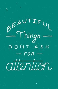 beautiful things don't ask for attention | inspirational quote