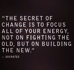 The secret of change is to focus all of your energy not on fighting the old, but on building the new.Socrates