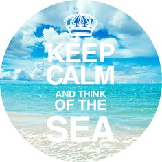 Keep calm and think of the sea.