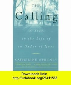 The Calling A Year in the Life of an Order of Nuns Catherine Whitney , ISBN-10: 0609805827  ,  , ASIN: B000IOF2Y2 , tutorials , pdf , ebook , torrent , downloads , rapidshare , filesonic , hotfile , megaupload , fileserve