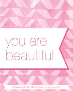 Random Acts of Kindness Week: You Are Beautiful