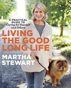 Living the Good Long Life: A Practical Guide to Caring for Yourself and Others Martha Stewart: