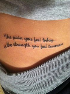 simple hand written tattoo quote on side about strength - The pain you feel today is the strength you feel tomorrow.
