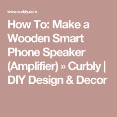 How To: Make a Wooden Smart Phone Speaker (Amplifier) » Curbly | DIY Design & Decor