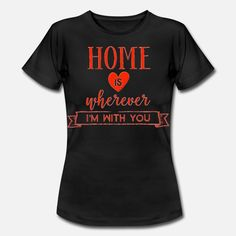 Home Is Wherever I Am With You Frauen T-Shirt T Shirt Designs, Mens Tops, Home, Fashion, Women's T Shirts, Moda, Fashion Styles, Ad Home, Homes