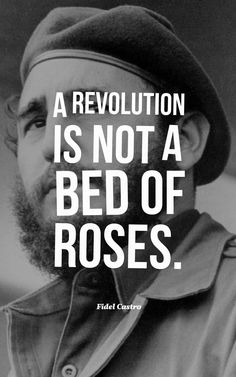 """""""A revolution is not a bed of roses."""" — Fidel Castro"""