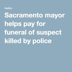 Sacramento mayor helps pay for funeral of suspect killed by police