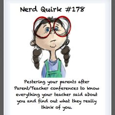 Nerd Quirk #178 - Pestering your parents after Parent/Teacher conferences to know everything your teacher said about you and find out what they really think of you.
