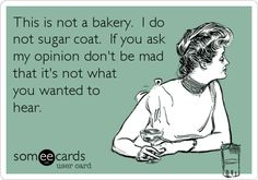 This is not a bakery. I do not sugar coat. If you ask my opinion don't be mad that it's not what you wanted to hear.