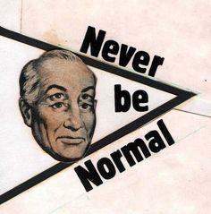 Never be normal.