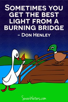 Some bridges are better burned, it keeps the crazies from following you.