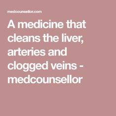 A medicine that cleans the liver, arteries and clogged veins - medcounsellor