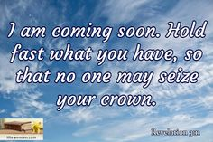 I am coming soon. Hold fast what you have, so that no one may seize your crown.  / Revelation 3:11