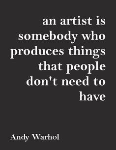 """An artist is somebody who produces things that people don't need to have.""—Andy Warhol"