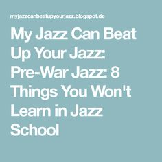 My Jazz Can Beat Up Your Jazz: Pre-War Jazz: 8 Things You Won't Learn in Jazz School