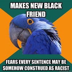 I kind of fear this myself sometimes.... but I am not as paranoid as the paranoid parrot.  Plus its also true for any new friend I make of any religion or ethnicity...    Paranoid Parrot - Quickmeme