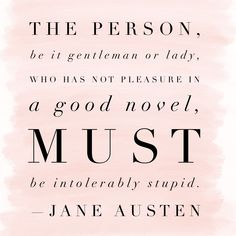 """The person, be it gentleman or lady, who has not pleasure in a good novel, must be intolerably stupid."" —Jane Austen"