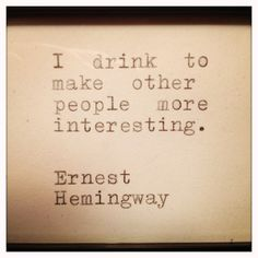 I drink to make other people more interesting. Ernest Hemingway