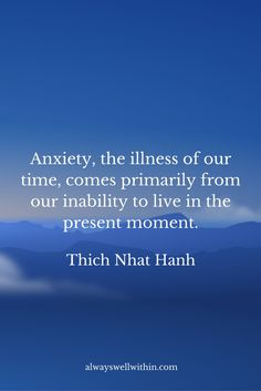 """Anxiety, the illness of our time, comes primarily from our inability to live in the present moment."" - Zen teacher, Thich Nhat Hanh.  Click through for 21 in-depth inspirational quotes from Thich Nhat Hanh on peace, happiness, and living well in modern times."