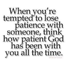 Be patient and long-suffering... With the measure you give it will be measured back to you!