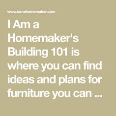 I Am a Homemaker's Building 101 is where you can find ideas and plans for furniture you can build yourself.