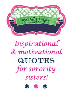 Adding an inspiring quote to a note, poster, or craft is an excellent way to elevate a simple item into something special. These are some quotes for encouragement and positive thinking, which can be used for making new members feel better about their journey towards initiation. They're also nice for other chapter motivational needs. <3 BLOG LINK: http://sororitysugar.tumblr.com/post/96928913974/inspirational-motivational-quotes-for-new-members