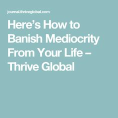 Here's How to Banish Mediocrity From Your Life – Thrive Global