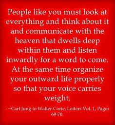 People like you must look at everything and think about it and communicate with the heaven that dwells deep within them and listen inwardly for a word to come. At the same time organize your outward life properly so that your voice carries weight. ~Carl Jung to Walter Corte, Letters Vol. 1, Pages 69-70.