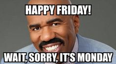 Steve Harvey Meme | Happy Friday! Wait, sorry, it's Monday | Funny |