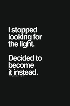 I stopped looking for a light. I decided to become it instead.