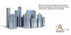 Aurum city strives for excellence in every activity through its participation in the infrastructure sector of the country, utilizing resources optimally.