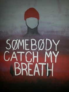 I'm a goner, somebody catch my breath~ goner by twenty one pilots