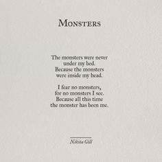 The monsters were never under my bed because the monsters were inside my head. I fear no monsters, for no monsters I see. Because all this time the monster has been me - Nikita Gill Pretty Words, Beautiful Words, Poem Quotes, Life Quotes, No Fear Quotes, Poems On Life, 2 Word Quotes, Tumblr Quotes, Monster Quotes