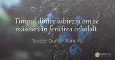 Timpul dintre iubire şi om se măsoară în fericirea... - Citat de Teodor Dume Love, Mai, Instagram, Amor