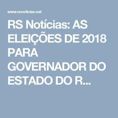 RS Notícias: AS ELEIÇÕES DE 2018 PARA GOVERNADOR DO ESTADO DO R...