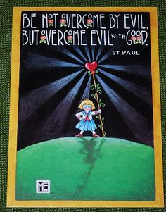 Be not overcome by evil but overcome evil with good. Paul by Mary Engelbreit Sprouse Bros, Overcome Evil With Good, Mary Engelbreit, Its A Wonderful Life, Spiritual Inspiration, Quotable Quotes, Bible Verses, Scriptures, Scripture Art