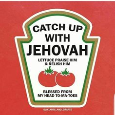 Catch Up With Jehovah. Lettuce Praise Him And Relish Him. Blessed From My Head To-Ma-Toes!