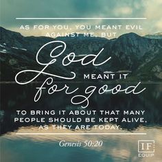 """""""But as for you, ye thought evil against me; but God meant it unto good, to bring to pass, as it is this day, to save much people alive."""" Genesis 50:20 KJV"""