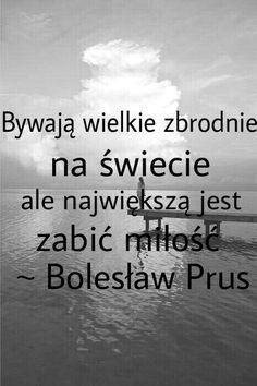 Bywają wielkie zbrodnie na świecie, ale największą jest zabić miłość ~ Bolesław Prus Sad Quotes, Humor, Melancholy, Mourning Quotes, Humour, Funny Photos, Funny Humor, Comedy, Lifting Humor