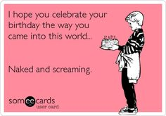 I hope you celebrate your birthday the way you came into this world... Naked and screaming. | Birthday Ecard | someecards.com