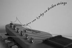 """""""Because you can't play on broken strings..."""""""