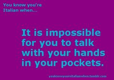You know you're Italian when . . . It is impossible for you to talk with your hands in your pockets.  This is so me!