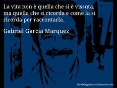 Aforisma di Gabriel Garcia Marquez : La vita non è quella che si è vissuta, ma quella che si ricorda e come la si ricorda per raccontarla.