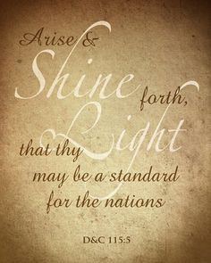 Arise and shine forth, that thy light may be a standard for the nations.