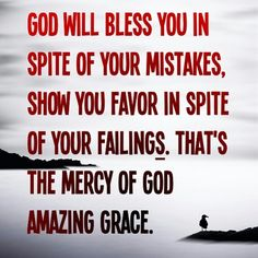 God will bless you in spite of your mistakes, and show you favor in spite of your failings. That's the mercy of God. Amazing Grace!